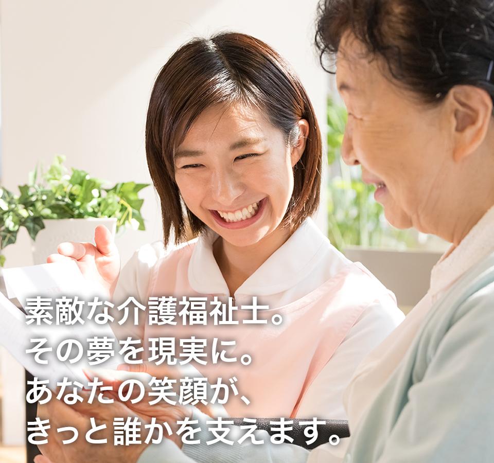 素敵な介護福祉士。その夢を現実に。あなたの笑顔が、きっと誰かを支えます。